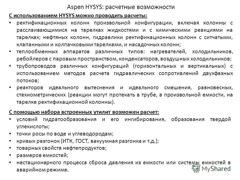 Aspen HYSYS: расчетные возможности С помощью набора встроенных утилит возможен расчет: условий гидратообразования и его ингибирования, образования твердой углекислоты; точки росы по воде и углеводородам; кривых разгонок (ИТК, ГОСТ, вакуумная разгонка