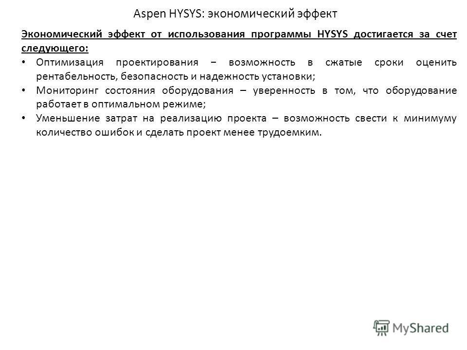 Aspen HYSYS: экономический эффект Экономический эффект от использования программы HYSYS достигается за счет следующего: Оптимизация проектирования возможность в сжатые сроки оценить рентабельность, безопасность и надежность установки; Мониторинг сост