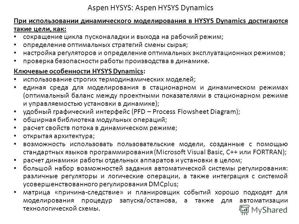 Aspen HYSYS: Aspen HYSYS Dynamics Ключевые особенности HYSYS Dynamics: использование строгих термодинамических моделей; единая среда для моделирования в стационарном и динамическом режимах (оптимальный баланс между проектными показателями в стационар
