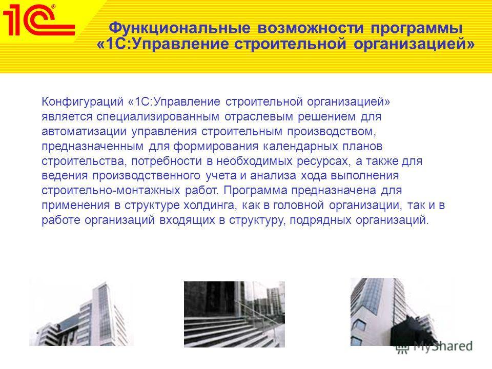 Функциональные возможности программы «1С:Управление строительной организацией» Конфигураций «1С:Управление строительной организацией» является специализированным отраслевым решением для автоматизации управления строительным производством, предназначе