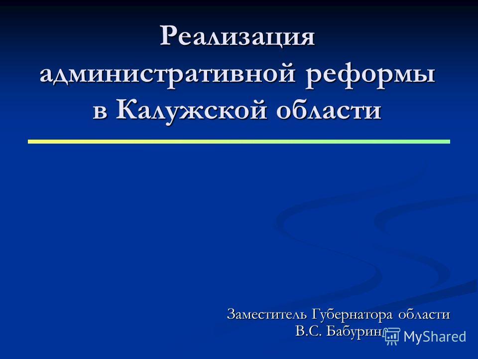 Реализация административной реформы в Калужской области Заместитель Губернатора области В.С. Бабурин