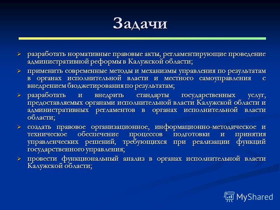 Задачи разработать нормативные правовые акты, регламентирующие проведение административной реформы в Калужской области; разработать нормативные правовые акты, регламентирующие проведение административной реформы в Калужской области; применить совреме