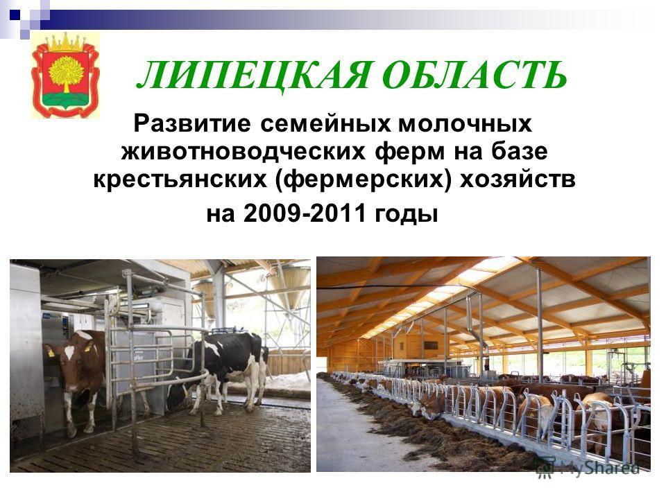 ЛИПЕЦКАЯ ОБЛАСТЬ Развитие семейных молочных животноводческих ферм на базе крестьянских (фермерских) хозяйств на 2009-2011 годы