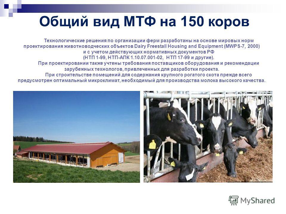 Общий вид МТФ на 150 коров Технологические решения по организации ферм разработаны на основе мировых норм проектирования животноводческих объектов Dairy Freestall Housing and Equipment (MWPS-7, 2000) и с учетом действующих нормативных документов РФ (