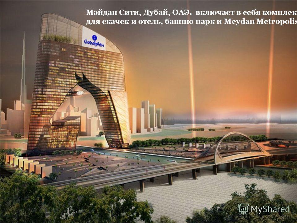 Мэйдан Сити, Дубай, ОАЭ. включает в себя комплекс для скачек и отель, башню парк и Meydan Metropolis