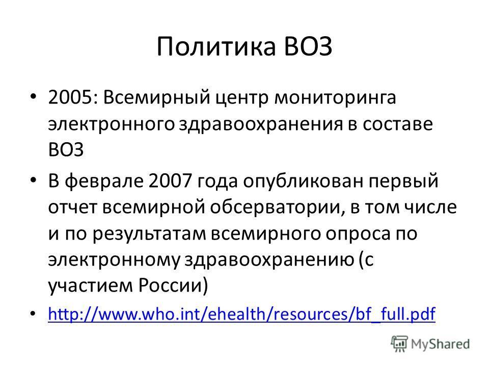 Политика ВОЗ 2005: Всемирный центр мониторинга электронного здравоохранения в составе ВОЗ В феврале 2007 года опубликован первый отчет всемирной обсерватории, в том числе и по результатам всемирного опроса по электронному здравоохранению (с участием
