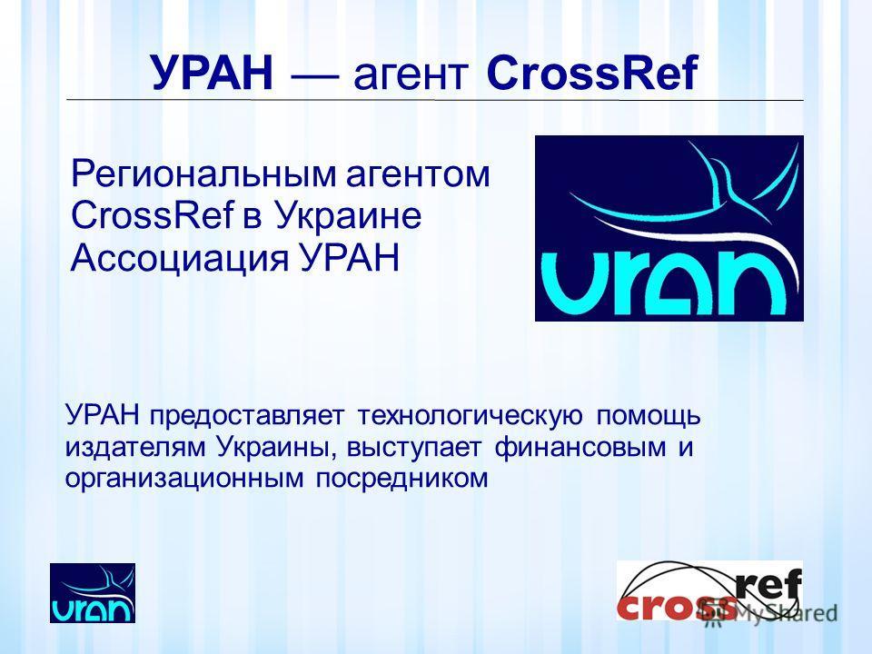 УРАН агент CrossRef Региональным агентом CrossRef в Украине Ассоциация УРАН УРАН предоставляет технологическую помощь издателям Украины, выступает финансовым и организационным посредником