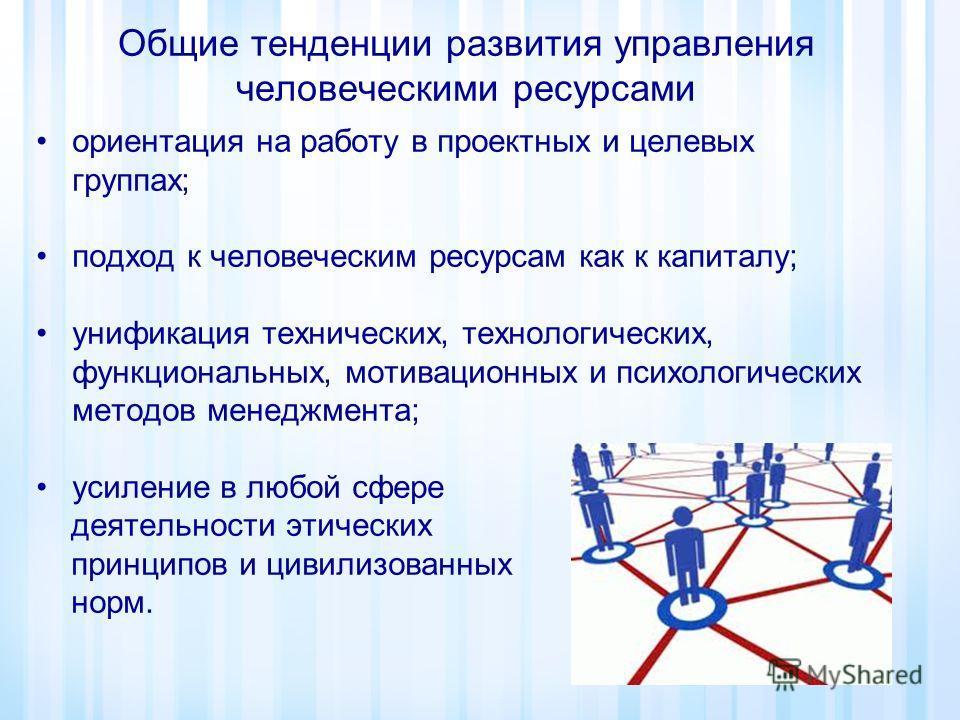 Общие тенденции развития управления человеческими ресурсами ориентация на работу в проектных и целевых группах; подход к человеческим ресурсам как к капиталу; унификация технических, технологических, функциональных, мотивационных и психологических ме