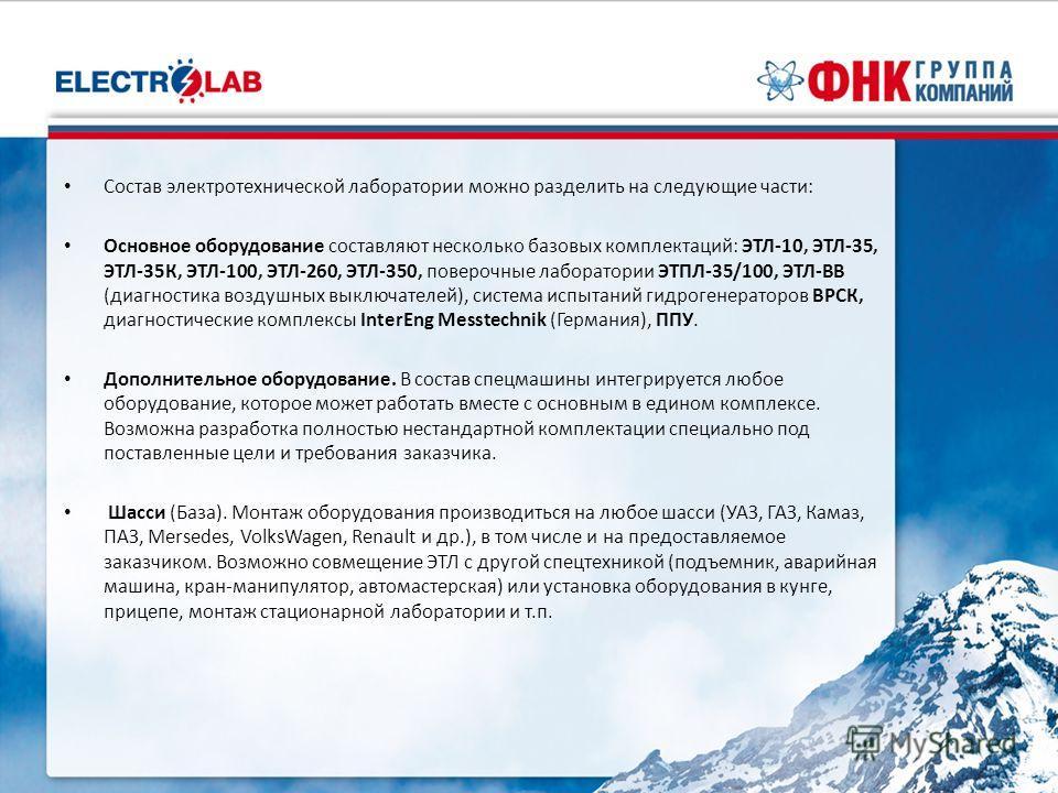 Состав электротехнической лаборатории можно разделить на следующие части: Основное оборудование составляют несколько базовых комплектаций: ЭТЛ-10, ЭТЛ-35, ЭТЛ-35К, ЭТЛ-100, ЭТЛ-260, ЭТЛ-350, поверочные лаборатории ЭТПЛ-35/100, ЭТЛ-ВВ (диагностика воз