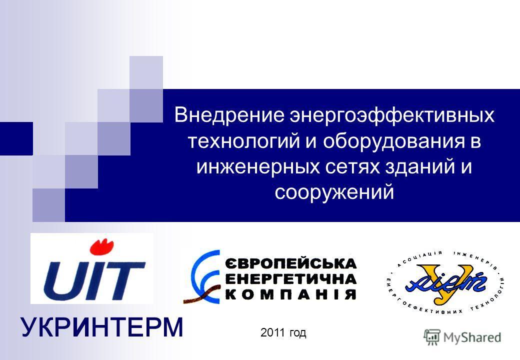 Внедрение энергоэффективных технологий и оборудования в инженерных сетях зданий и сооружений УКР И НТЕРМ 2011 год