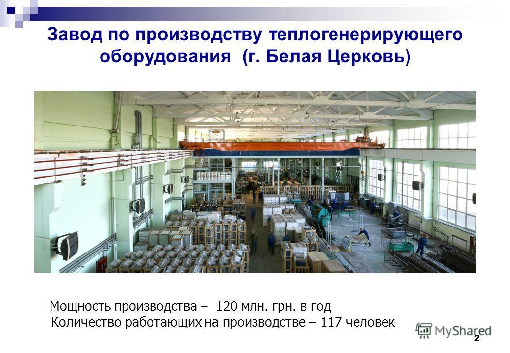 2 2 Завод по производству теплогенерирующего оборудования (г. Белая Церковь) Мощность производства – 120 млн. грн. в год Количество работающих на производстве – 117 человек