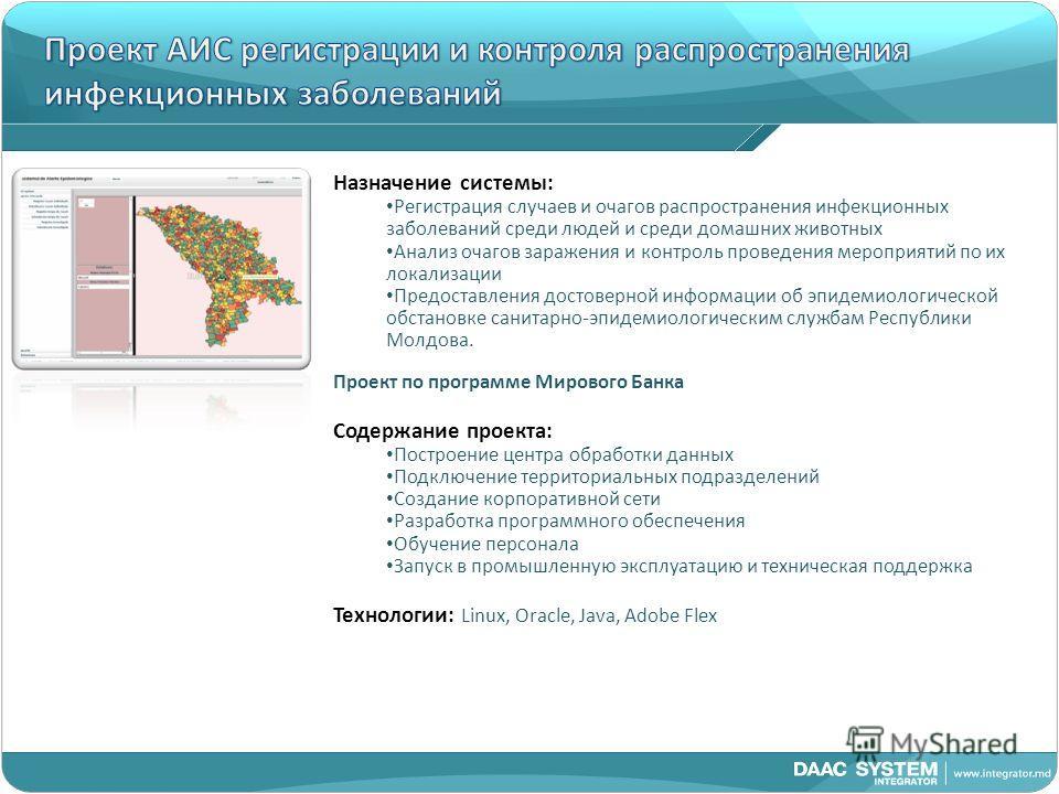 Назначение системы: Регистрация случаев и очагов распространения инфекционных заболеваний среди людей и среди домашних животных Анализ очагов заражения и контроль проведения мероприятий по их локализации Предоставления достоверной информации об эпиде