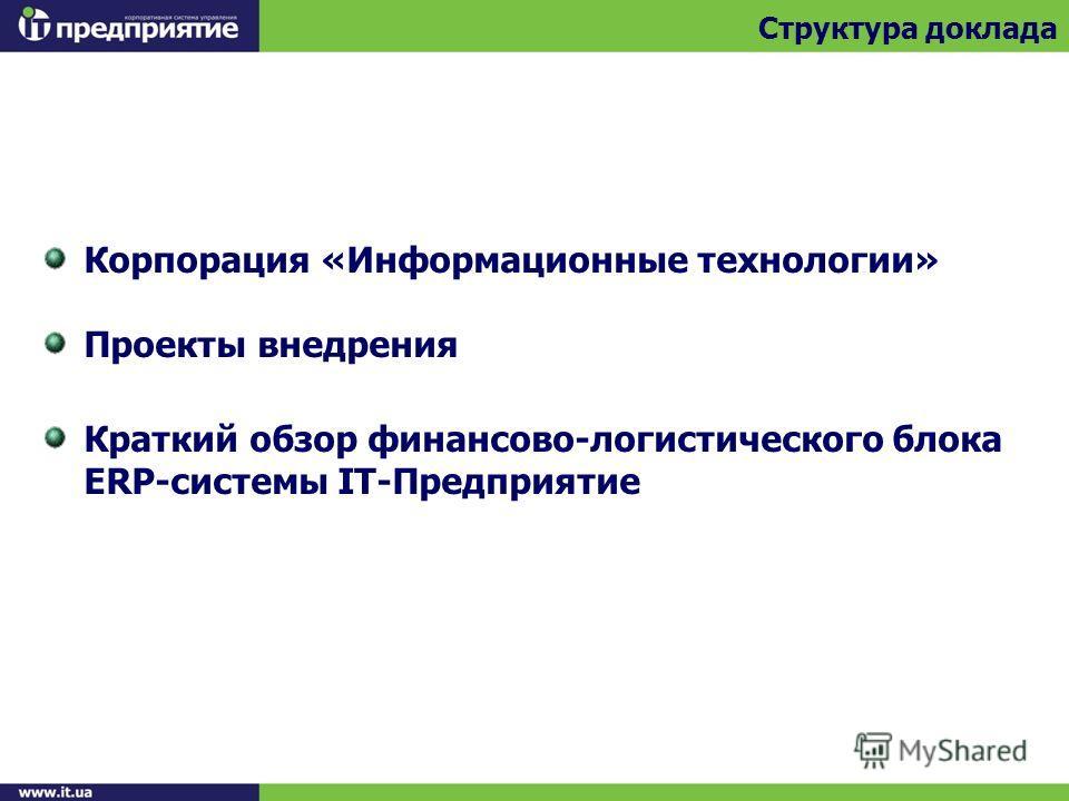 Корпорация «Информационные технологии» Проекты внедрения Краткий обзор финансово-логистического блока ERP-системы IT-Предприятие Структура доклада