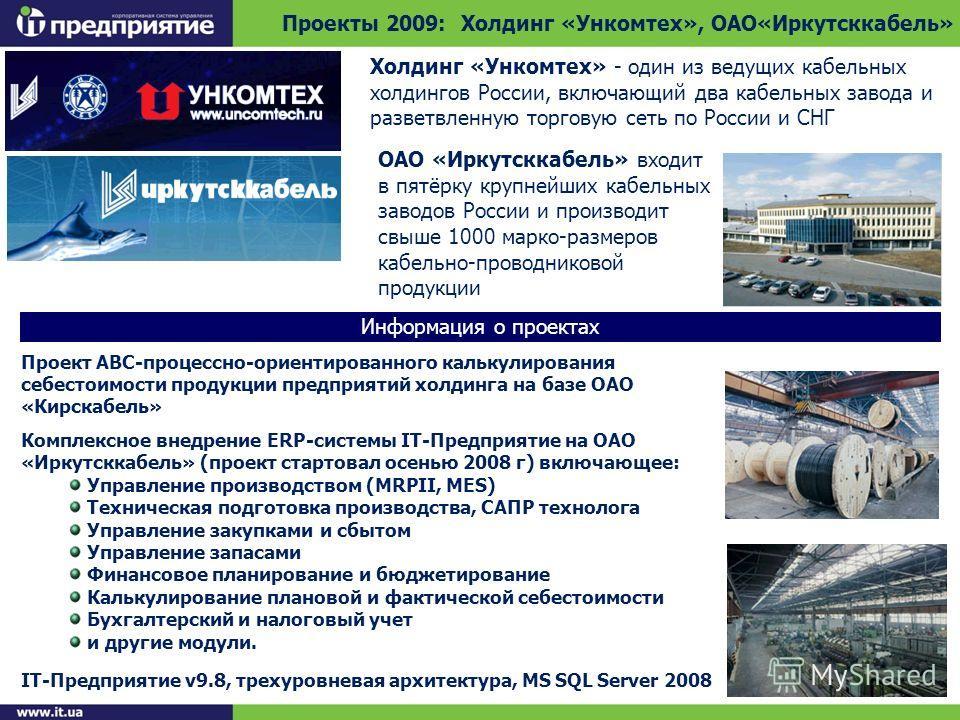 Проекты 2009: Холдинг «Ункомтех», ОАО«Иркутсккабель» Информация о проектах Холдинг «Ункомтех» - один из ведущих кабельных холдингов России, включающий два кабельных завода и разветвленную торговую сеть по России и СНГ Проект ABC-процессно-ориентирова
