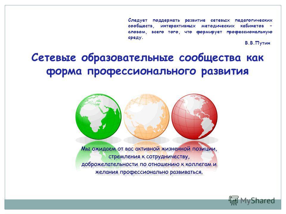 Сетевые образовательные сообщества как форма профессионального развития Следует поддержать развитие сетевых педагогических сообществ, интерактивных методических кабинетов – словом, всего того, что формирует профессиональную среду. В.В.Путин