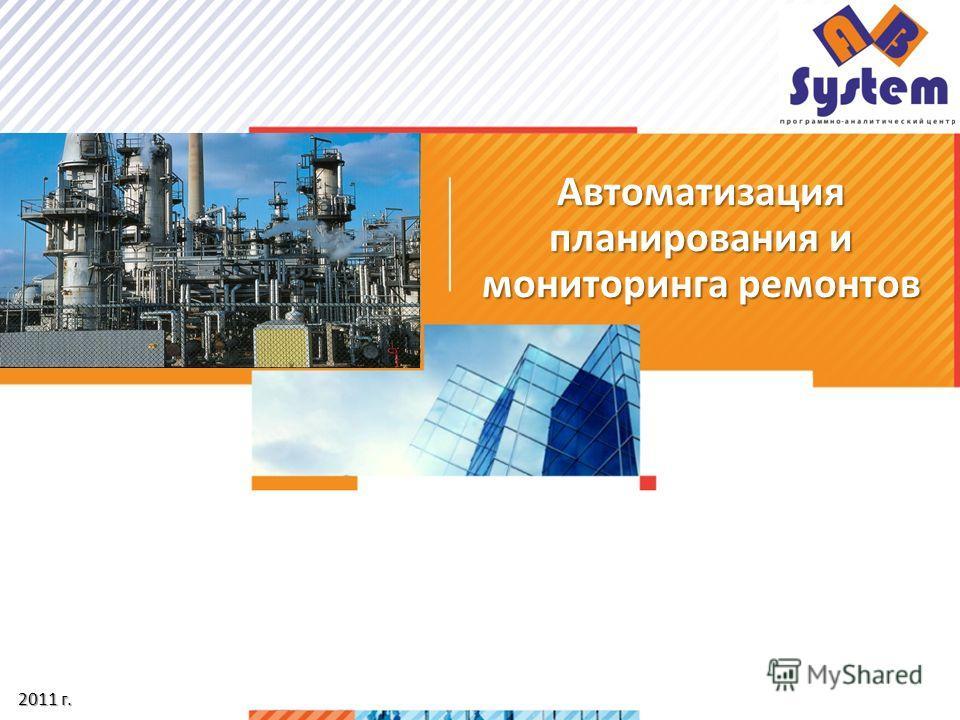 Автоматизация планирования и мониторинга ремонтов 2011 г. 2011 г.