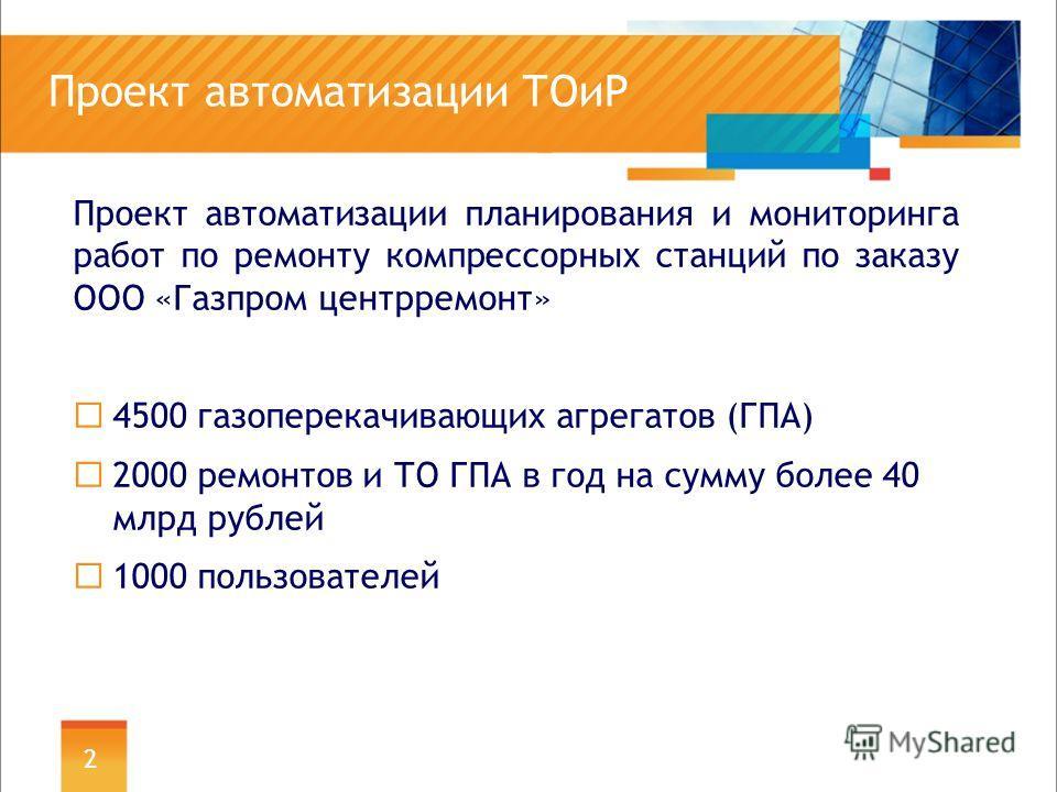 Проект автоматизации ТОиР Проект автоматизации планирования и мониторинга работ по ремонту компрессорных станций по заказу ООО «Газпром центрремонт» 4500 газоперекачивающих агрегатов (ГПА) 2000 ремонтов и ТО ГПА в год на сумму более 40 млрд рублей 10
