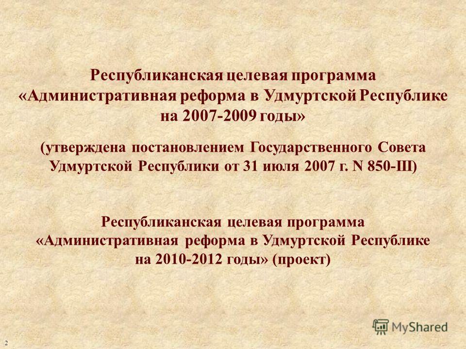 Республиканская целевая программа «Административная реформа в Удмуртской Республике на 2007-2009 годы» (утверждена постановлением Государственного Совета Удмуртской Республики от 31 июля 2007 г. N 850-III) Республиканская целевая программа «Администр