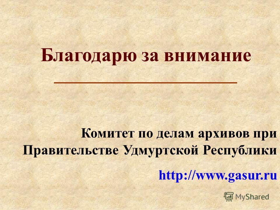 Благодарю за внимание Комитет по делам архивов при Правительстве Удмуртской Республики http://www.gasur.ru