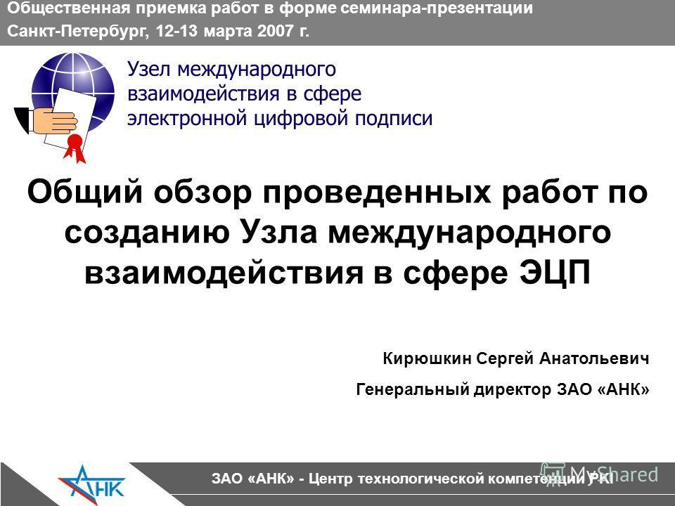 ЗАО «АНК» - Центр технологической компетенции PKI Общий обзор проведенных работ по созданию Узла международного взаимодействия в сфере ЭЦП Общественная приемка работ в форме семинара-презентации Санкт-Петербург, 12-13 марта 2007 г. Кирюшкин Сергей Ан