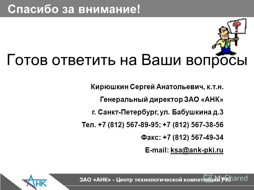 ЗАО «АНК» - Центр технологической компетенции PKI Спасибо за внимание! Готов ответить на Ваши вопросы Кирюшкин Сергей Анатольевич, к.т.н. Генеральный директор ЗАО «АНК» г. Санкт-Петербург, ул. Бабушкина д.3 Тел. +7 (812) 567-89-95; +7 (812) 567-38-56