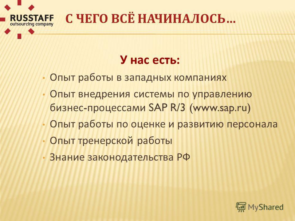 С ЧЕГО ВСЁ НАЧИНАЛОСЬ… У нас есть: Опыт работы в западных компаниях Опыт внедрения системы по управлению бизнес - процессами SAP R/3 (www.sap.ru) Опыт работы по оценке и развитию персонала Опыт тренерской работы Знание законодательства РФ