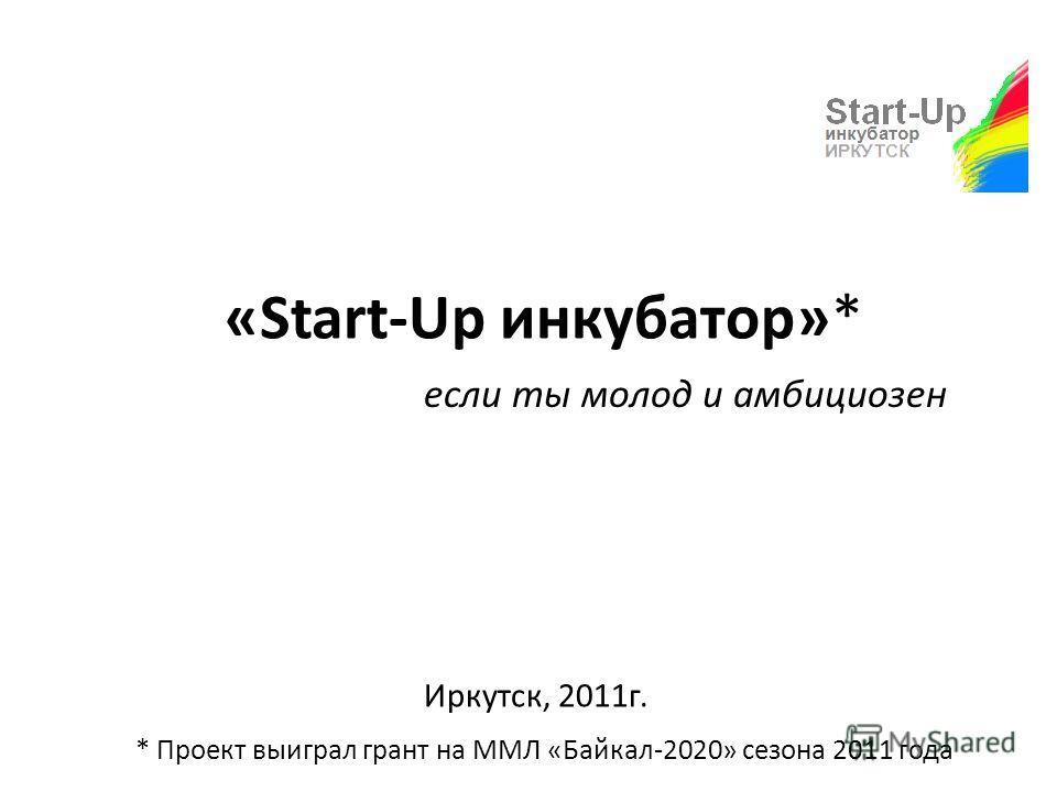 «Start-Up инкубатор»* Иркутск, 2011г. если ты молод и амбициозен * Проект выиграл грант на ММЛ «Байкал-2020» сезона 2011 года