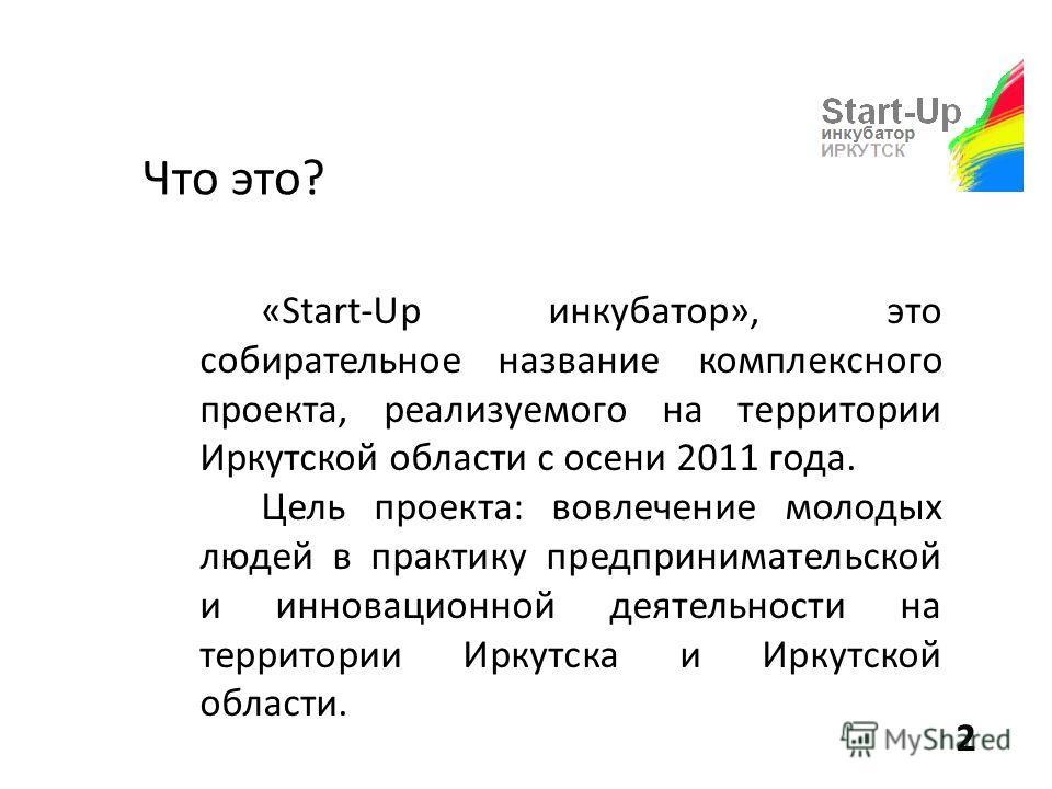 Что это? «Start-Up инкубатор», это собирательное название комплексного проекта, реализуемого на территории Иркутской области с осени 2011 года. Цель проекта: вовлечение молодых людей в практику предпринимательской и инновационной деятельности на терр