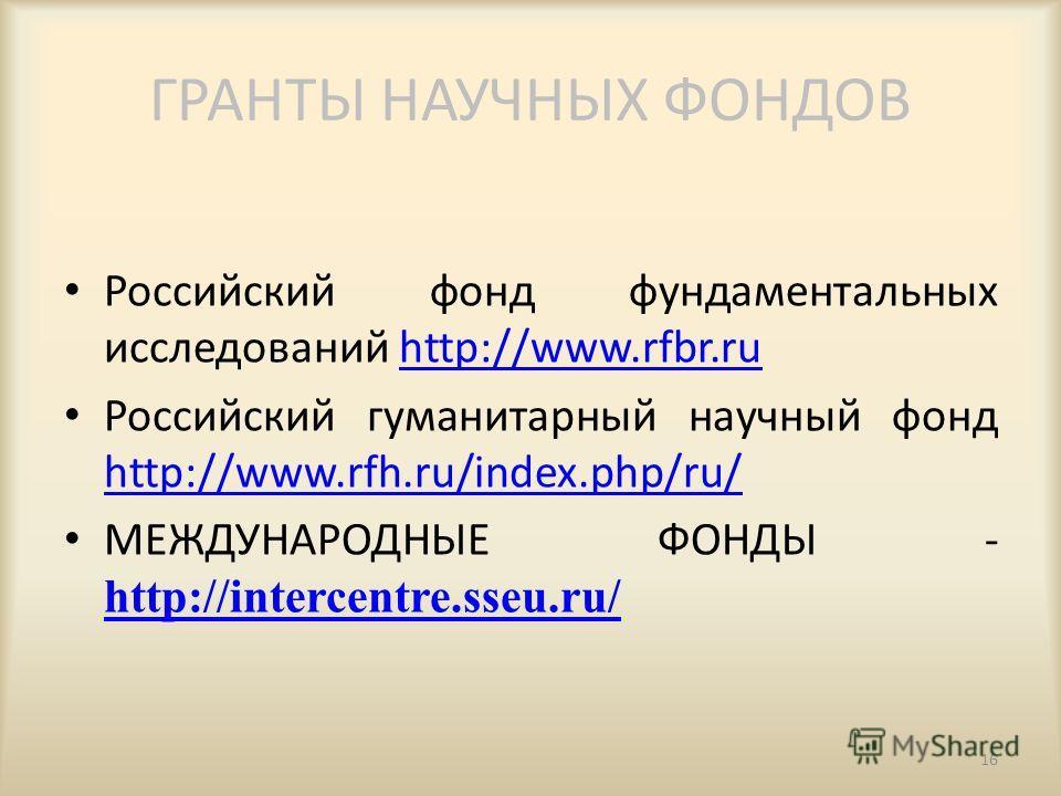 ГРАНТЫ НАУЧНЫХ ФОНДОВ Российский фонд фундаментальных исследований http://www.rfbr.ruhttp://www.rfbr.ru Российский гуманитарный научный фонд http://www.rfh.ru/index.php/ru/ http://www.rfh.ru/index.php/ru/ МЕЖДУНАРОДНЫЕ ФОНДЫ - http://intercentre.sseu