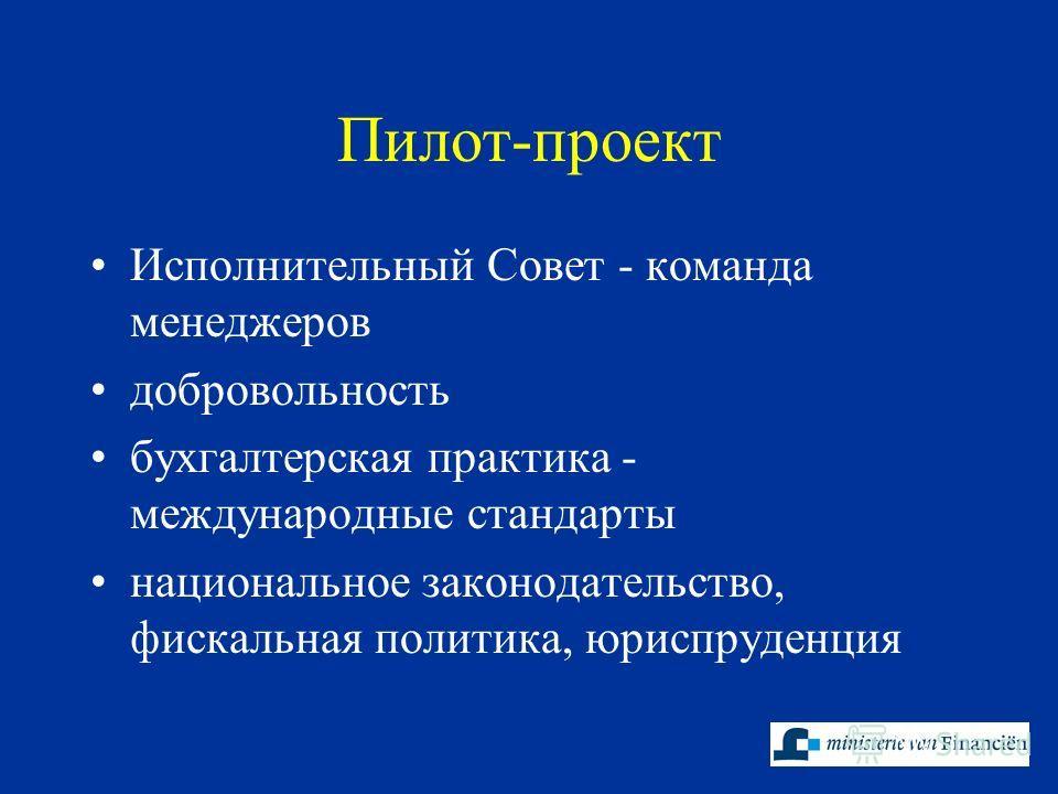 Пилот-проект Исполнительный Совет - команда менеджеров добровольность бухгалтерская практика - международные стандарты национальное законодательство, фискальная политика, юриспруденция