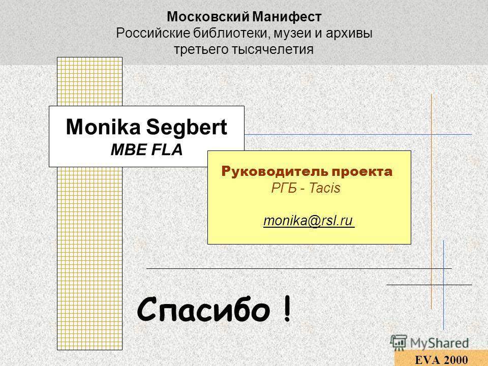 Московский Манифест Российские библиотеки, музеи и архивы третьего тысячелетия EVA 2000 Monika Segbert MBE FLA Руководитель проекта РГБ - Tacis monika@rsl.ru Спасибо !