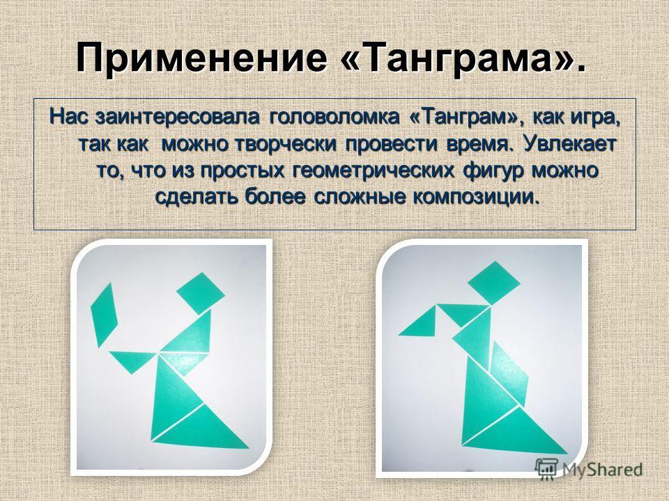 Применение «Танграма». Нас заинтересовала головоломка «Танграм», как игра, так как можно творчески провести время. Увлекает то, что из простых геометрических фигур можно сделать более сложные композиции.