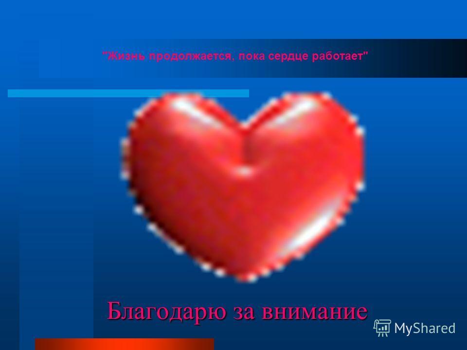 Жизнь продолжается, пока сердце работает Благодарю за внимание
