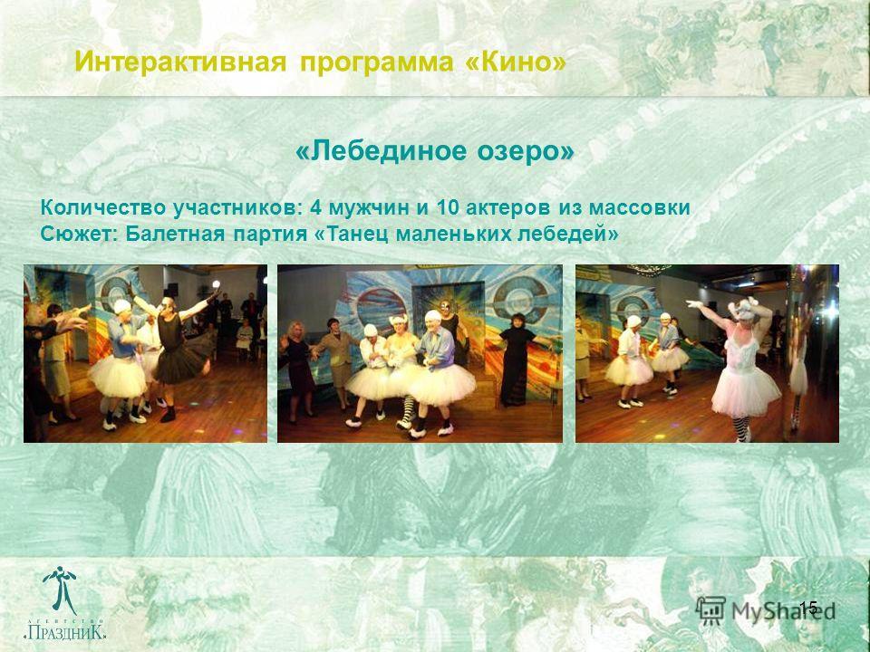 15 Интерактивная программа «Кино» «» «Лебединое озеро» Количество участников: 4 мужчин и 10 актеров из массовки Сюжет: Балетная партия «Танец маленьких лебедей»