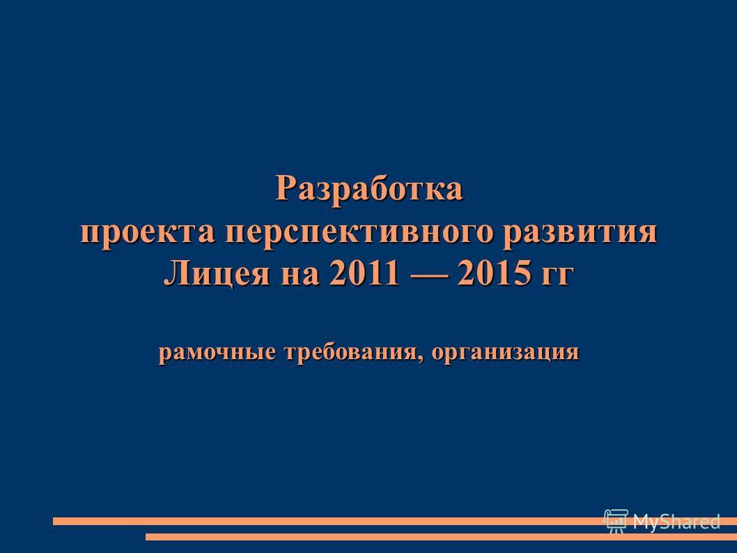 Разработка проекта перспективного развития Лицея на 2011 2015 гг рамочные требования, организация