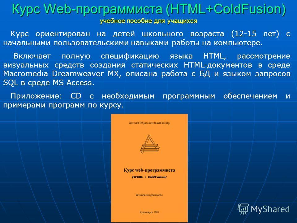 Курс Web-программиста (HTML+ColdFusion) учебное пособие для учащихся Курс ориентирован на детей школьного возраста (12-15 лет) с начальными пользовательскими навыками работы на компьютере. Включает полную спецификацию языка HTML, рассмотрение визуаль
