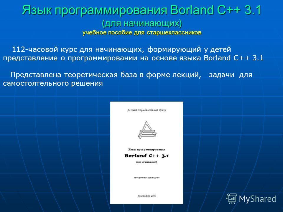 Язык программирования Borland C++ 3.1 (для начинающих) учебное пособие для старшеклассников 112-часовой курс для начинающих, формирующий у детей представление о программировании на основе языка Borland C++ 3.1 Представлена теоретическая база в форме