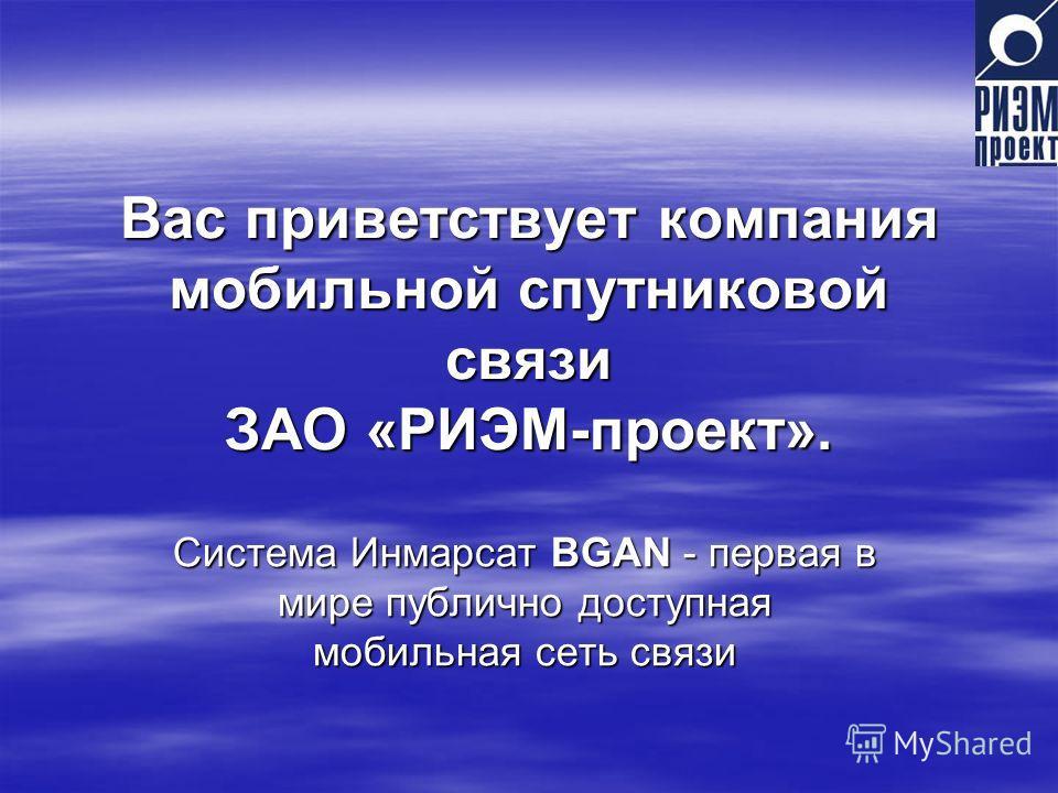 Вас приветствует компания мобильной спутниковой связи ЗАО «РИЭМ-проект». Система Инмарсат BGAN - первая в мире публично доступная мобильная сеть связи
