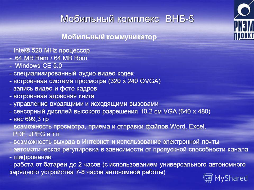Мобильный комплекс ВНБ-5 - Intel® 520 MHz процессор - 64 MB Ram / 64 MB Rom - Windows CE 5.0 - специализированный аудио-видео кодек - встроенная система просмотра (320 х 240 QVGA) - запись видео и фото кадров - встроенная адресная книга - управление