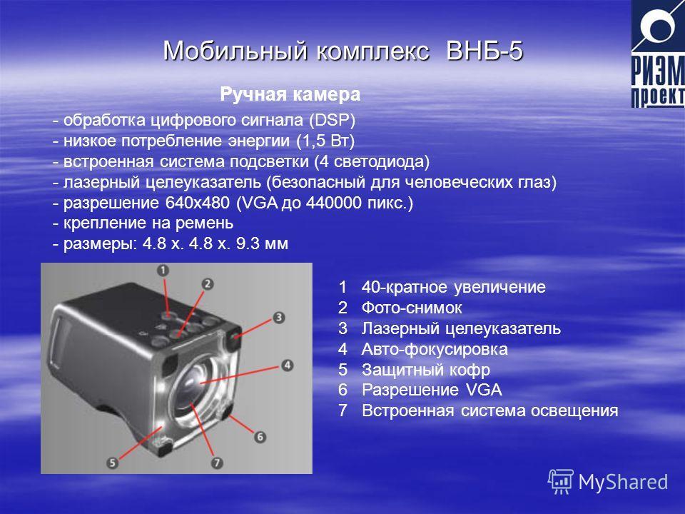 Мобильный комплекс ВНБ-5 Ручная камера 1 40-кратное увеличение 2 Фото-снимок 3 Лазерный целеуказатель 4 Авто-фокусировка 5 Защитный кофр 6 Разрешение VGA 7 Встроенная система освещения - обработка цифрового сигнала (DSP) - низкое потребление энергии