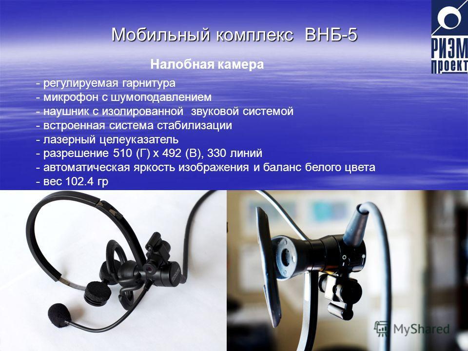 Мобильный комплекс ВНБ-5 Налобная камера - регулируемая гарнитура - микрофон с шумоподавлением - наушник с изолированной звуковой системой - встроенная система стабилизации - лазерный целеуказатель - разрешение 510 (Г) х 492 (В), 330 линий - автомати