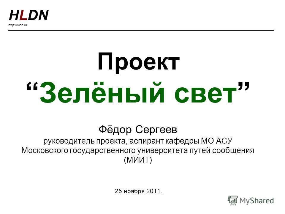 ПроектЗелёный свет Фёдор Сергеев руководитель проекта, аспирант кафедры МО АСУ Московского государственного университета путей сообщения (МИИТ) 25 ноября 2011. HLDN http://hldn.ru ______________________________________________________________________