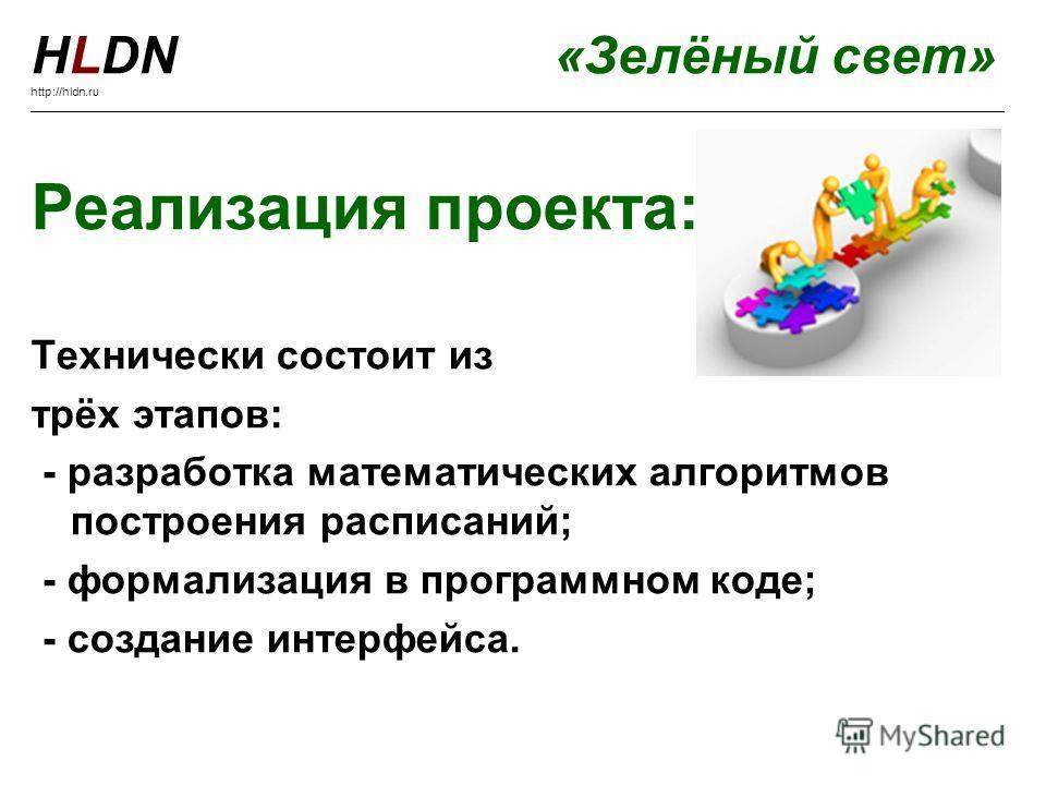 Реализация проекта: Технически состоит из трёх этапов: - разработка математических алгоритмов построения расписаний; - формализация в программном коде; - создание интерфейса. HLDN«Зелёный свет» http://hldn.ru _________________________________________