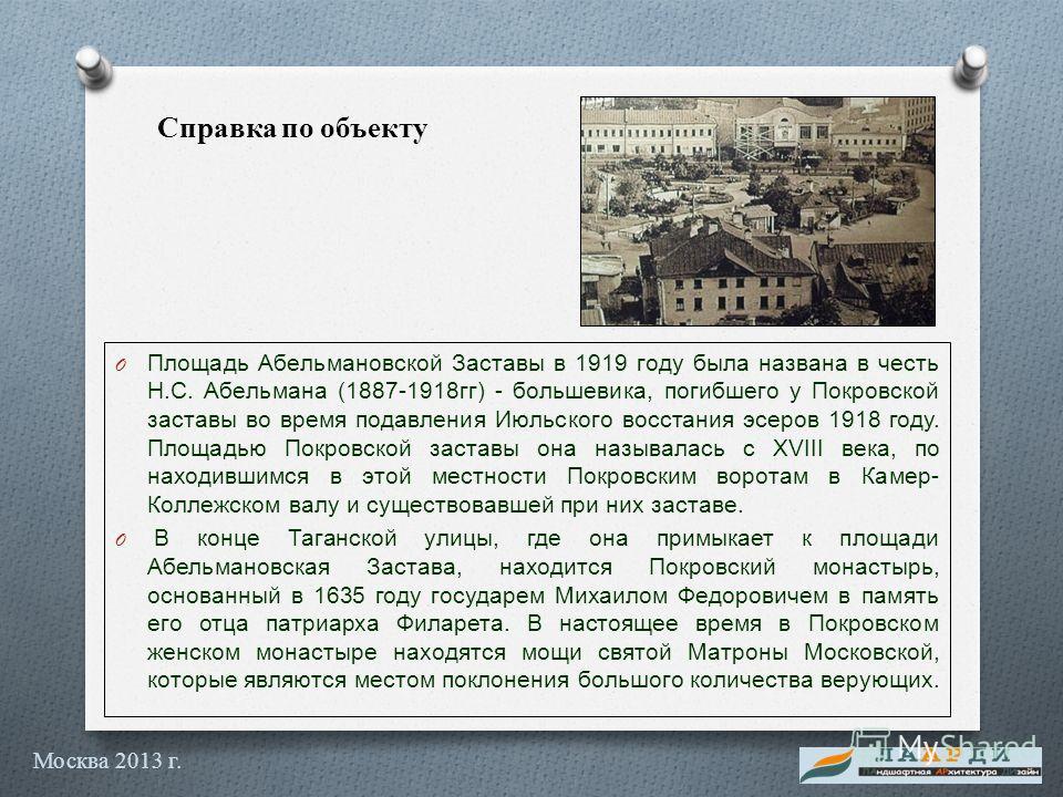 Справка по объекту O Площадь Абельмановской Заставы в 1919 году была названа в честь Н. С. Абельмана (1887-1918 гг ) - большевика, погибшего у Покровской заставы во время подавления Июльского восстания эсеров 1918 году. Площадью Покровской заставы он