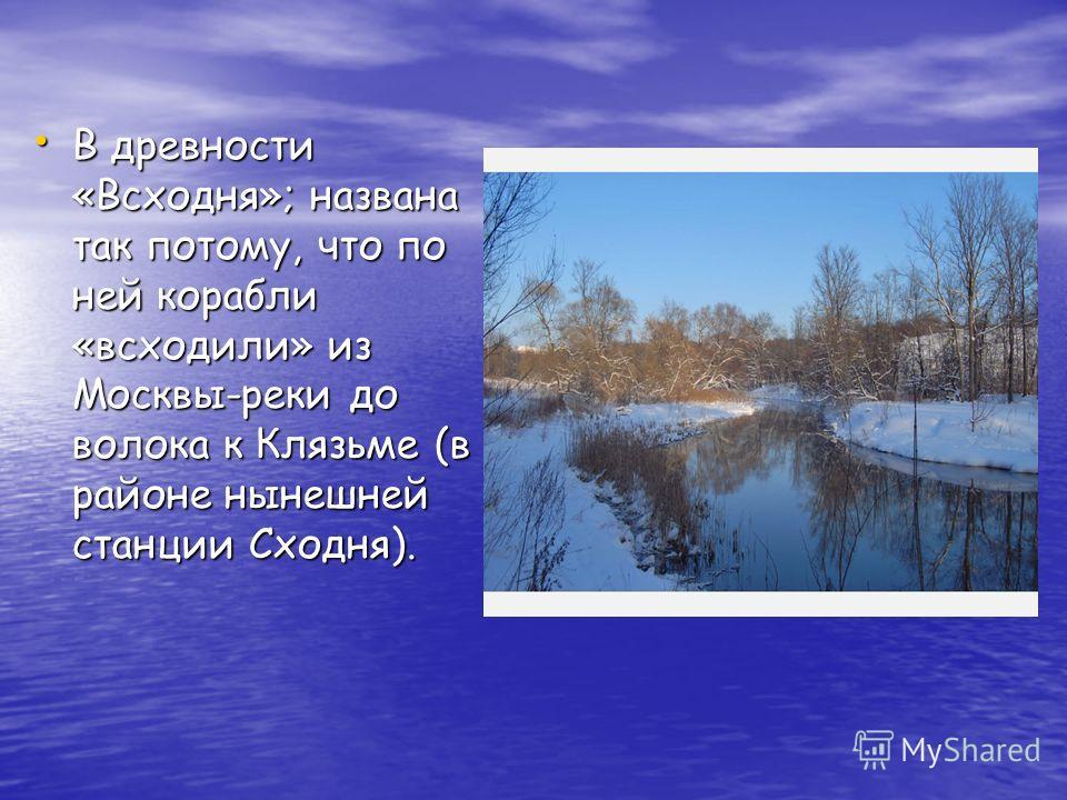 В древности «Всходня»; названа так потому, что по ней корабли «всходили» из Москвы-реки до волока к Клязьме (в районе нынешней станции Сходня).
