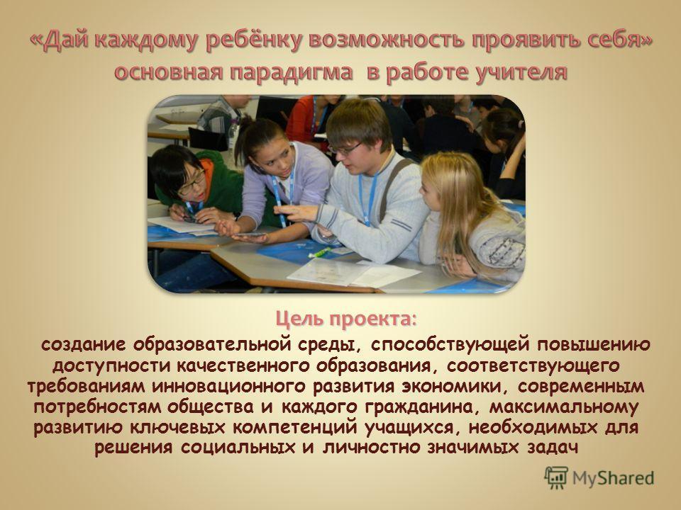 Цель проекта: Цель проекта: создание образовательной среды, способствующей повышению доступности качественного образования, соответствующего требованиям инновационного развития экономики, современным потребностям общества и каждого гражданина, максим