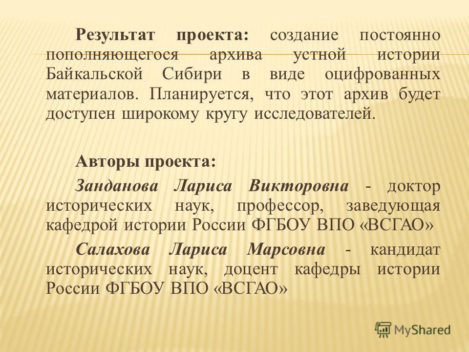 Результат проекта: создание постоянно пополняющегося архива устной истории Байкальской Сибири в виде оцифрованных материалов. Планируется, что этот архив будет доступен широкому кругу исследователей. Авторы проекта: Занданова Лариса Викторовна - докт