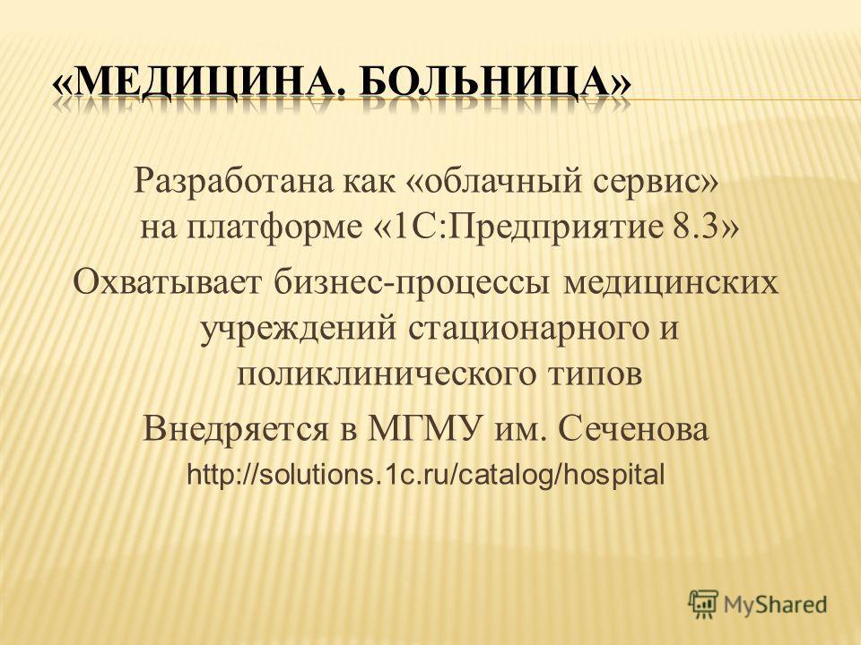 Разработана как «облачный сервис» на платформе «1С:Предприятие 8.3» Охватывает бизнес-процессы медицинских учреждений стационарного и поликлинического типов Внедряется в МГМУ им. Сеченова http://solutions.1c.ru/catalog/hospital