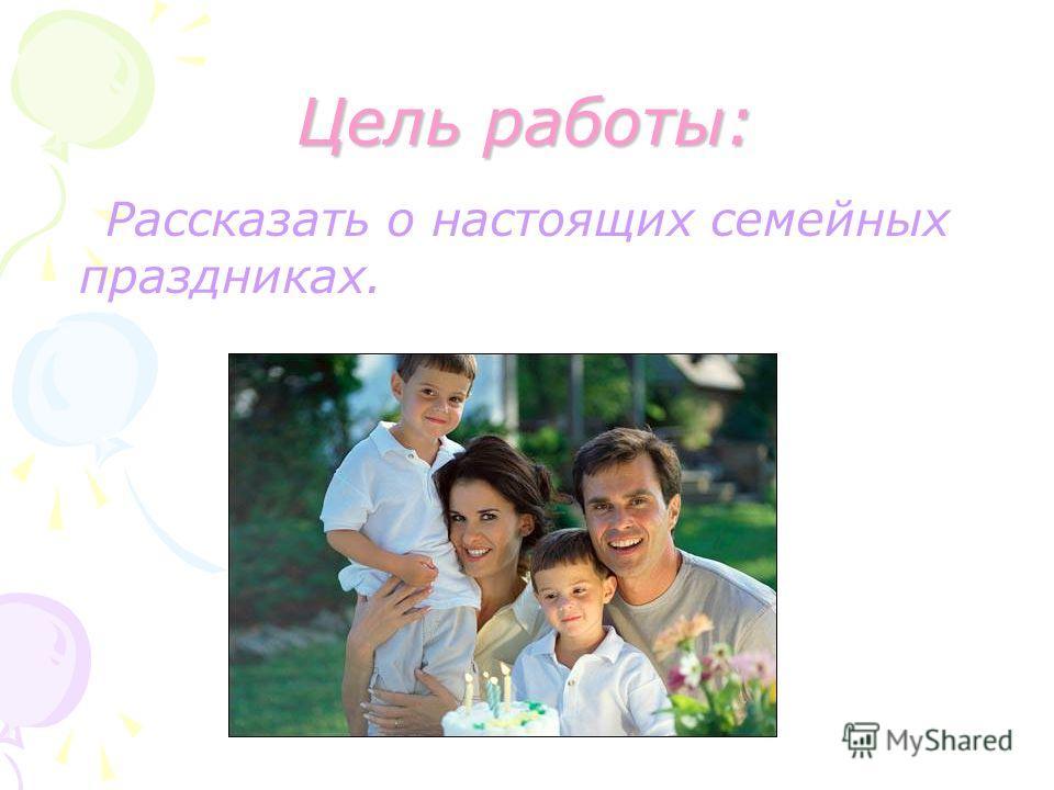 Цель работы: Рассказать о настоящих семейных праздниках.