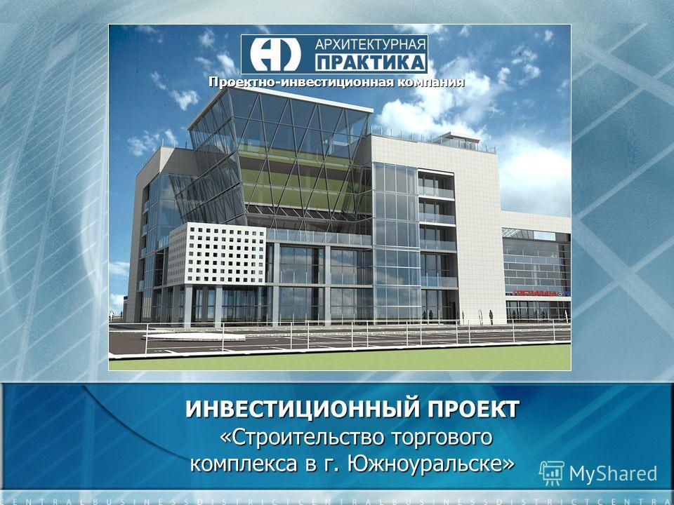 ИНВЕСТИЦИОННЫЙ ПРОЕКТ «Строительство торгового комплекса в г. Южноуральске» Проектно-инвестиционная компания